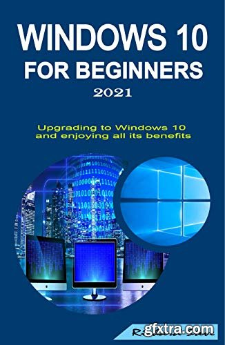 Windows 10 for Beginners 2021: Upgrading to Windows 10 and Enjoying All Its Benefits