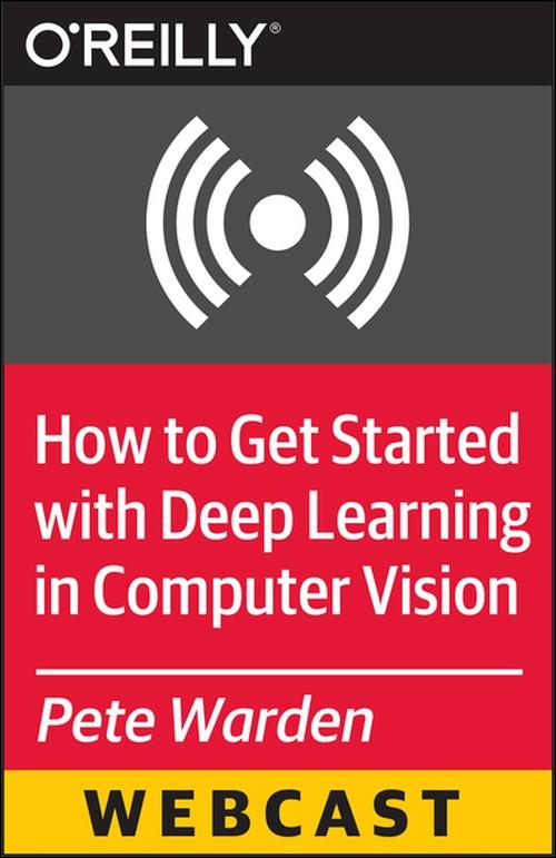 Oreilly - How to Get Started with Deep Learning in Computer Vision - 9781491914106