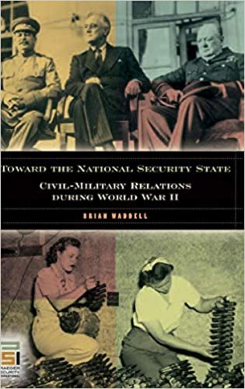 Toward the National Security State: Civil-Military Relations during World War II (In War and in Peace: U.S. Civil-Military Relations)