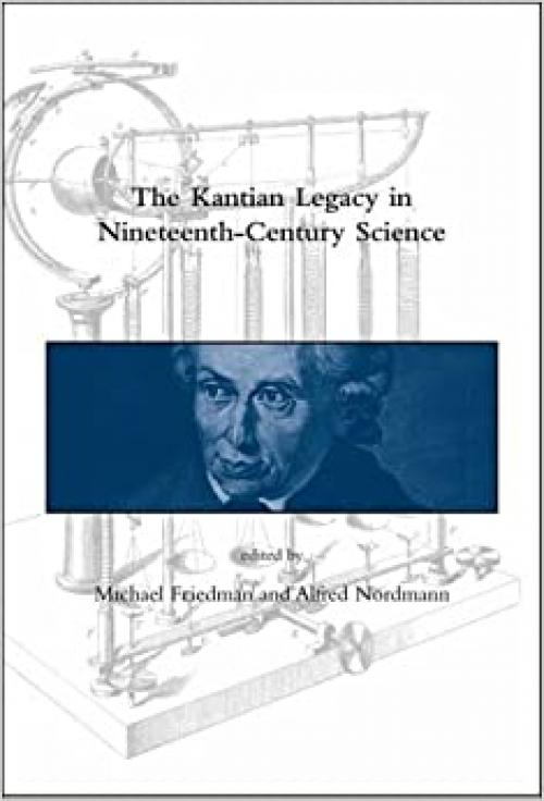 The Kantian Legacy in Nineteenth-Century Science (Dibner Institute Studies in the History of Science and Technology)