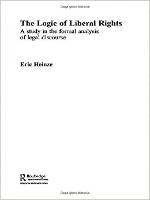 The Logic of Liberal Rights: A Study in the Formal Analysis of Legal Discourse (Routledge Studies in Twentieth-Century Philosophy)