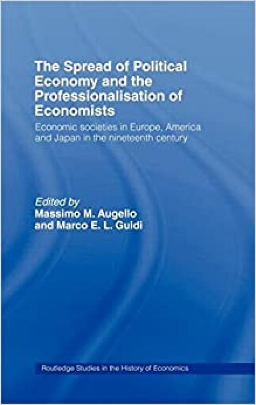 The Spread of Political Economy and the Professionalisation of Economists: Economic Societies in Europe, America and Japan in the Nineteenth Century (Routledge Studies in the History of Economics)