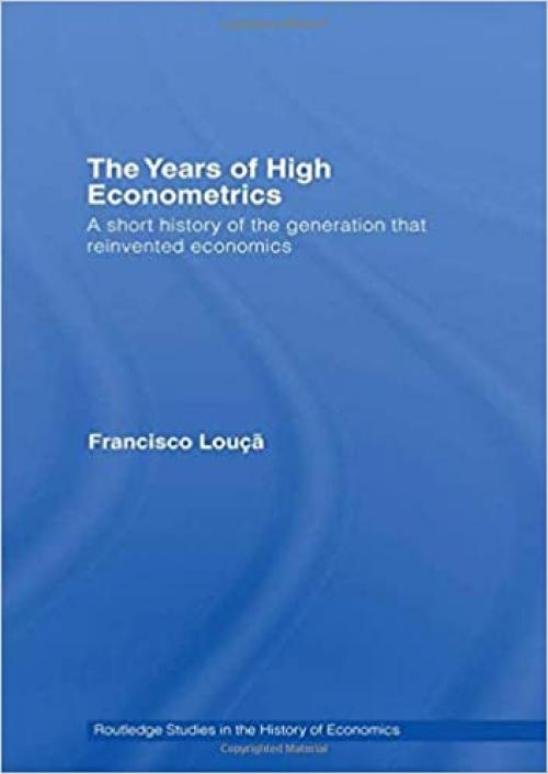 The Years of High Econometrics: A Short History of the Generation that Reinvented Economics (Routledge Studies in the History of Economics)