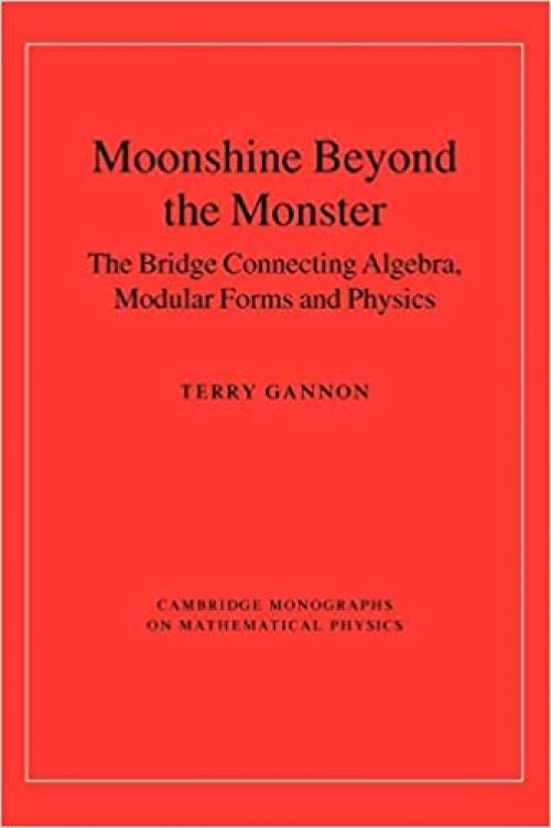 Moonshine beyond the Monster: The Bridge Connecting Algebra, Modular Forms and Physics (Cambridge Monographs on Mathematical Physics)
