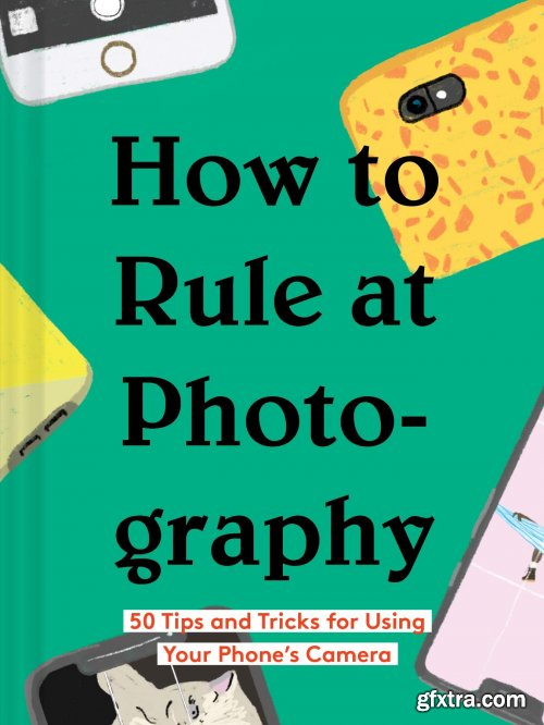 How to Rule at Photography: 50 Tips and Tricks for Using Your Phone's Camera