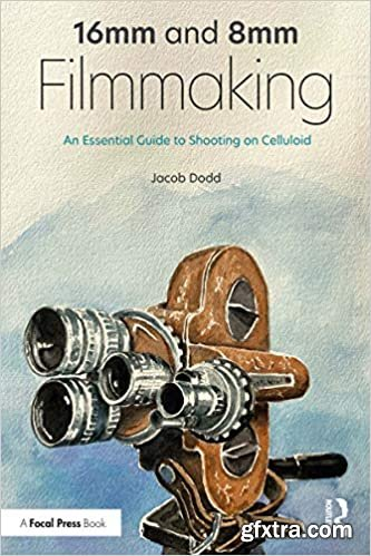 16mm and 8mm Filmmaking: An Essential Guide to Shooting on Celluloid