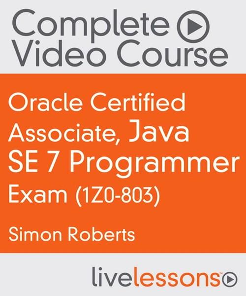 Oreilly - Oracle Certified Associate, Java SE 7 Programmer Exam (1Z0-803) Complete Video Course - 9780133926040