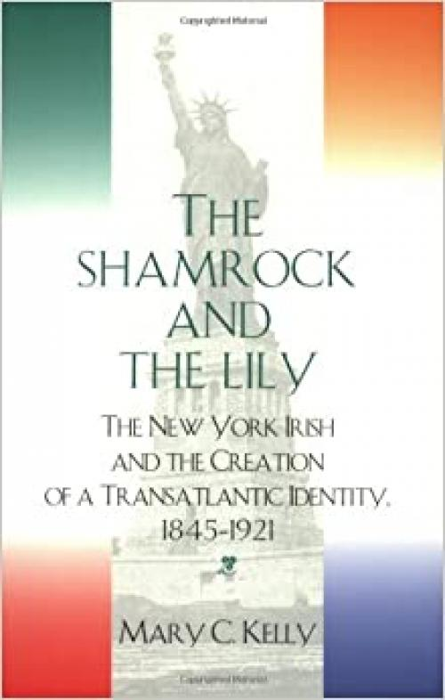 The Shamrock and the Lily: The New York Irish and the Creation of a Transatlantic Identity, 1845-1921