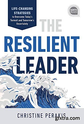 The Resilient Leader: Life Changing Strategies to Overcome Today\'s Turmoil and Tomorrow\'s Uncertainty