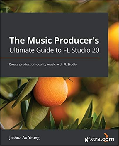 The Music Producer\'s Ultimate Guide to FL Studio 20: Create production-quality music with FL Studio