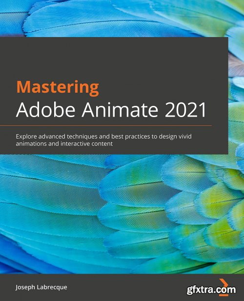 Mastering Adobe Animate 2021: Explore advanced techniques and best practices to design vivid animations