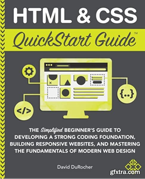 HTML & CSS QuickStart Guide: The Simplified Beginners Guide to Developing a Strong Coding Foundation, Building Responsive sites