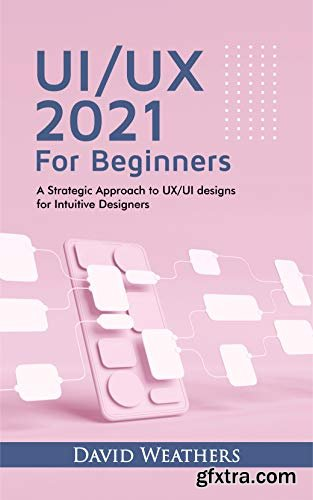 UX/UI Design 2021 For Beginners : A Simple Approach to UX/UI Design for Intuitive Designers