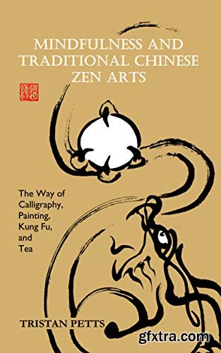 Mindfulness and Traditional Chinese Zen Arts: The Way of Calligraphy, Painting, Kung Fu, and Tea