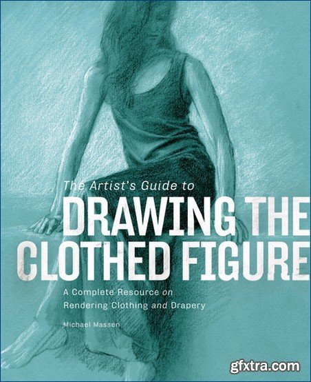 The Artist\'s Guide to Drawing the Clothed Figure: A Complete Resource on Rendering Clothing and Drapery