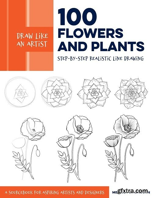 Draw Like an Artist: 100 Flowers and Plants: Step-by-Step Realistic Line Drawing * A Sourcebook for Aspiring Artists and Designers (Draw Like an Artist)
