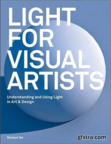 Light for Visual Artists: Understanding and Using Light in Art & Design, 2nd Edition