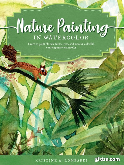 Nature Painting in Watercolor: Learn to paint florals, ferns, trees, and more in colorful, contemporary watercolord