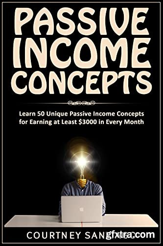 Passive Income Concepts: Learn 50 Unique Passive Income Concepts For Earning At Least $3000 In Every Month