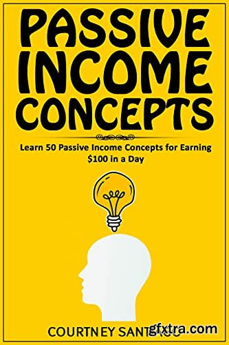 Passive Income Concepts: Learn 50 Passive Income Concepts For Earning $100 In A Day
