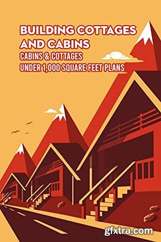 Building Cottages and Cabins: Cabins & Cottages Under 1,000 Square Feet Plans: DIY Cabin Plans