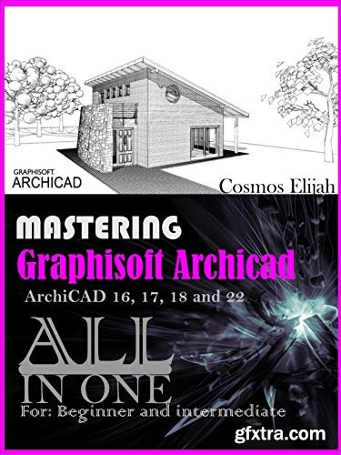 MASTERING Graphisoft ArchiCAD ArchiCAD 16, 17, 18 and 20: ALL IN ONE IFC GUIDE