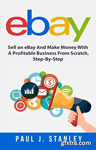eBay: Sell on eBay And Make Money With A Profitable Business From Scratch, Step-By-Step Guide (Audiobook)
