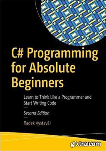 C# Programming for Absolute Beginners: Learn to Think Like a Programmer and Start Writing Code, 2nd Edition