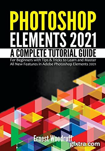 Photoshop Elements 2021: A Complete Tutorial Guide for Beginners with Tips & Tricks to Learn and Master All New Features