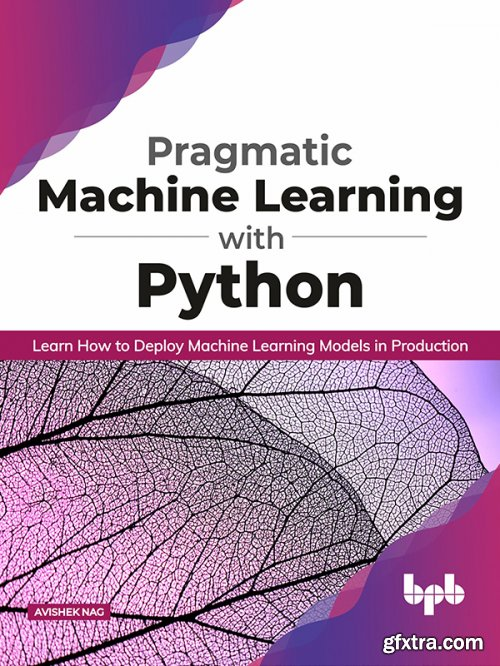 Pragmatic Machine Learning with Python: Learn How to Deploy Machine Learning Models in Production