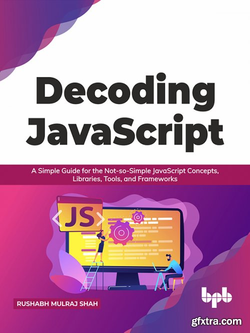 Decoding JavaScript: A Simple Guide for the Not-so-Simple JavaScript Concepts, Libraries, Tools, and Frameworks