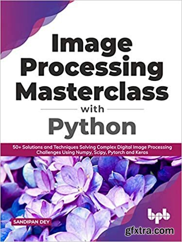 Image Processing Masterclass with Python: 50+ Solutions and Techniques Solving Complex Digital Image Processing Challenges