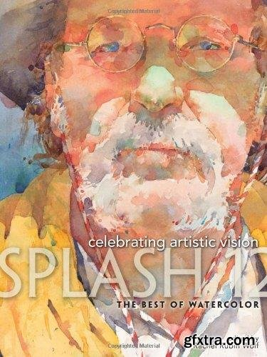Splash 12 - The Best of Watercolor : Celebrating Artistic Vision