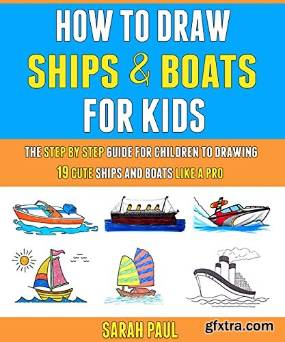 How To Draw Ships And Boats For Kids: The Step By Step Guide For Children To Drawing 19 Cute Ships And Boats Like A Pro.