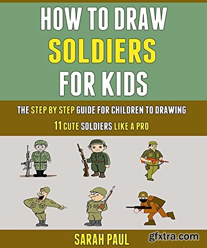 How To Draw Soldiers For Kids: The Step By Step Guide For Children To Drawing 11 Cute Soldiers Like A Pro.
