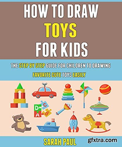 How To Draw Toys For Kids: The Step By Step Guide For Children To Drawing Favorite Cute Toys Easily.