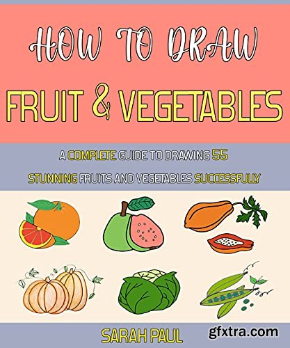 How To Draw Fruit And Vegetables: A Complete Guide To Drawing 55 Stunning Fruits And Vegetables Successfully.