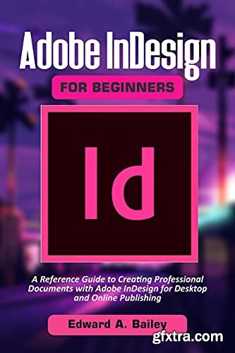 A Reference Guide to Creating Professional Documents with Adobe InDesign for Desktop and Online Publishing