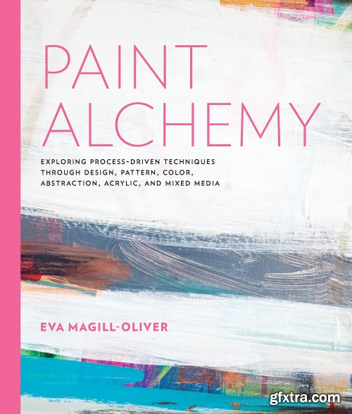Paint Alchemy : Exploring Process-Driven Techniques Through Design, Pattern, Color, Abstraction, Acrylic and Mixed Media