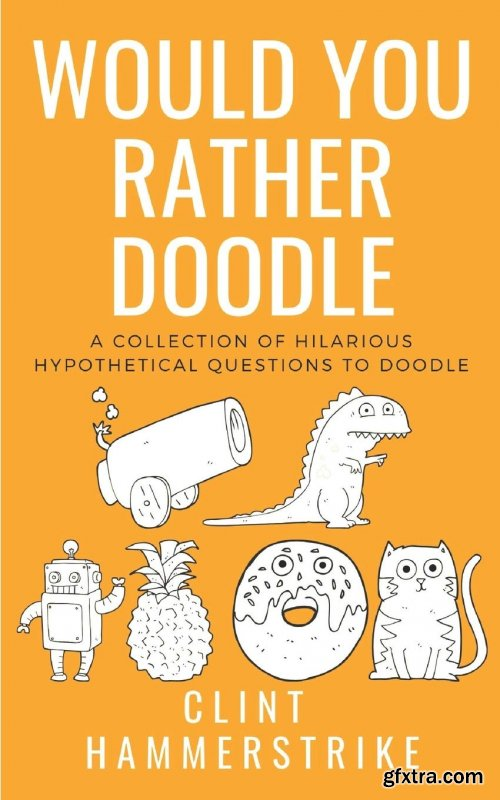 Would You Rather Doodle Vol.1: A collection of hilarious hypothetical questions (Clint Hammerstrike Asks)