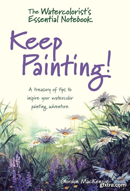 The Watercolorist\'s Essential Notebook - Keep Painting!: A Treasury of Tips to Inspire Your Watercolor Painting Adventure