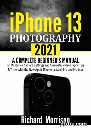 iPhone 13 Photography 2021 : A Complete Beginner\'s Manual to Mastering Camera Settings and Cinematic Videography Tips & Tricks