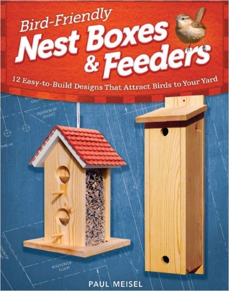 Bird-Friendly Nest Boxes and Feeders: 12 Easy-To-Build Designs that Attract Birds to Your Yard